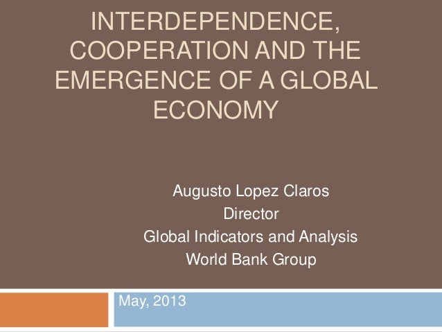 May, 2013INTERDEPENDENCE,COOPERATION AND THEEMERGENCE OF A GLOBALECONOMYAugusto Lopez ClarosDirectorGlobal Indicators and ...