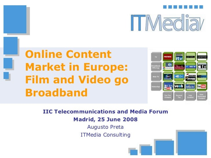 Online Content Market in Europe: Film and Video go Broadband IIC Telecommunications and Media Forum Madrid, 25 June 2008 A...