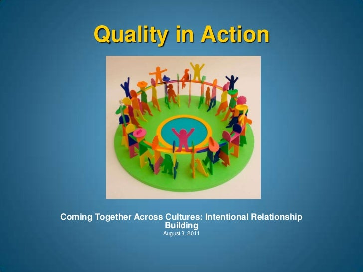 Coming Together Across Cultures: Intentional Relationship Building <br />August 3, 2011<br />Quality in Action<br />