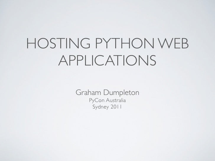HOSTING PYTHON WEB   APPLICATIONS     Graham Dumpleton        PyCon Australia         Sydney 2011