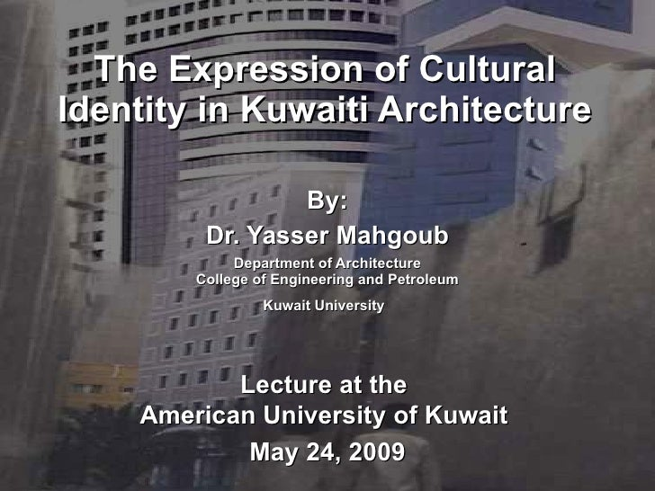 The Expression of Cultural Identity in Kuwaiti Architecture By: Dr. Yasser Mahgoub Department of Architecture College of E...