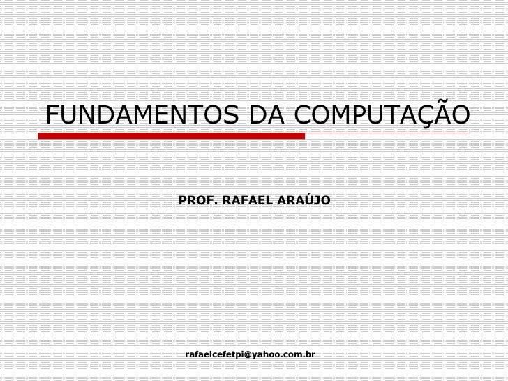 FUNDAMENTOS DA COMPUTAÇÃO PROF. RAFAEL ARAÚJO