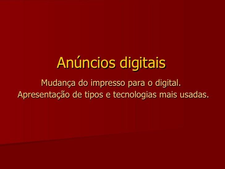 Anúncios digitais  Mudança do impresso para o digital.   Apresentação de tipos e tecnologias mais usadas.