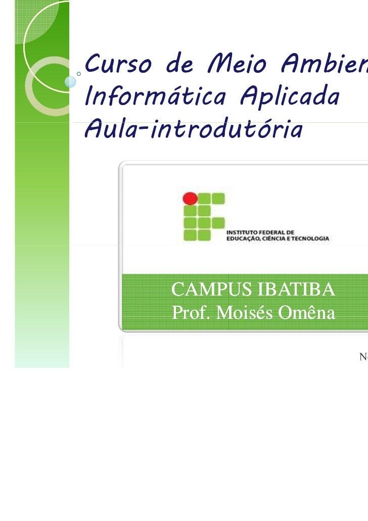 Curso de Meio AmbienteInformática AplicadaAula-introdutória      CAMPUS IBATIBA      Prof. Moisés Omêna                   ...