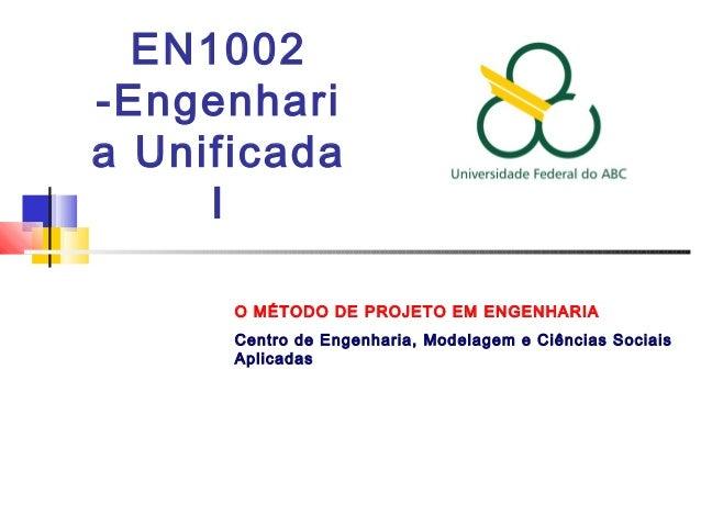 EN1002 -Engenhari a Unificada I O MÉTODO DE PROJETO EM ENGENHARIA Centro de Engenharia, Modelagem e Ciências Sociais Aplic...