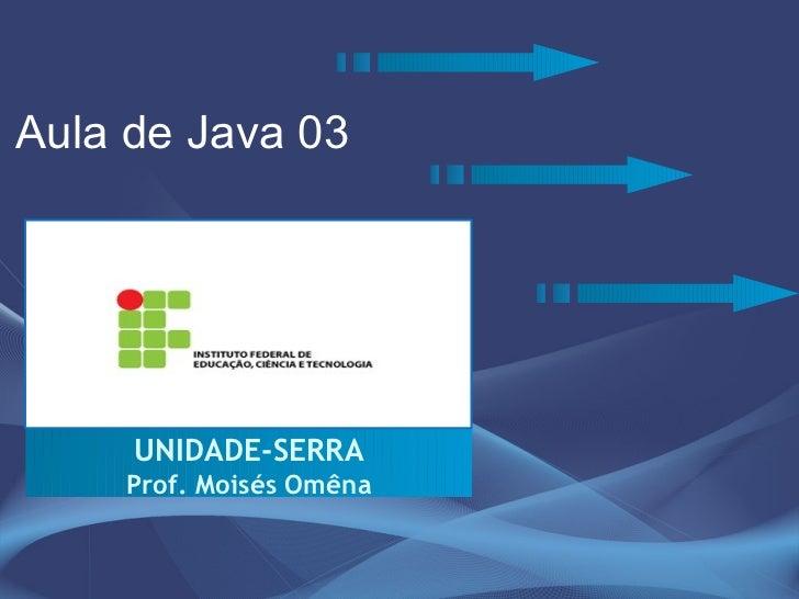Aula de Java 03          UNIDADE-SERRA     Prof. Moisés Omêna
