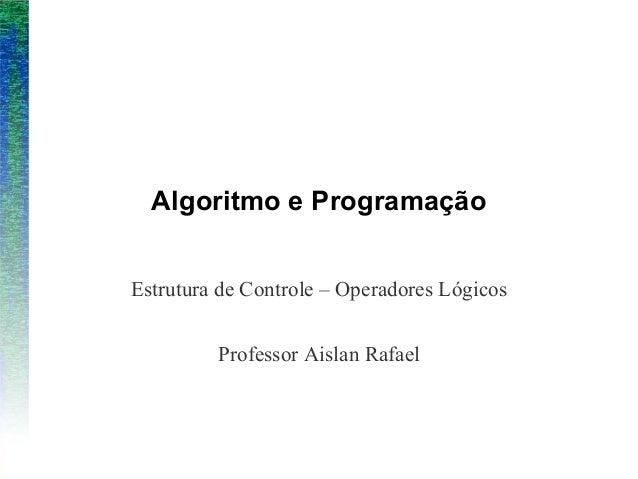 Algoritmo e ProgramaçãoEstrutura de Controle – Operadores LógicosProfessor Aislan Rafael