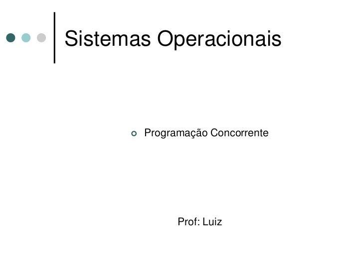 Sistemas Operacionais           Programação Concorrente                  Prof: Luiz