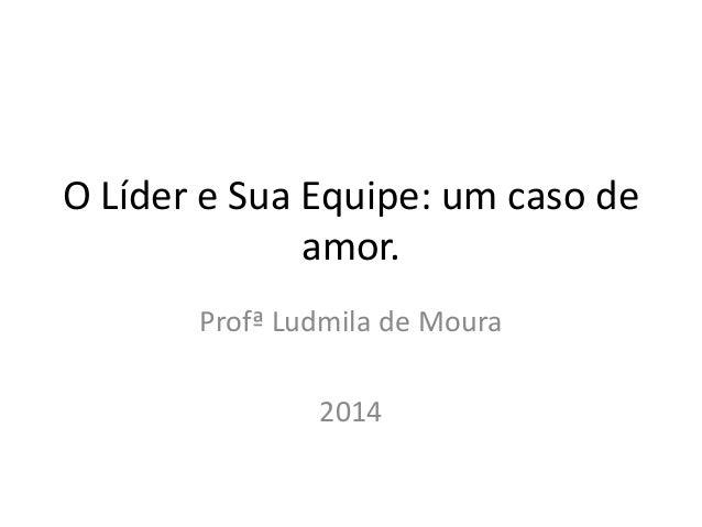 O Líder e Sua Equipe: um caso de  amor.  Profª Ludmila de Moura  2014