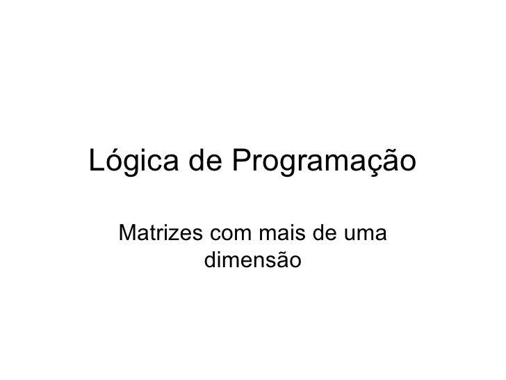 Lógica de Programação Matrizes com mais de uma dimensão