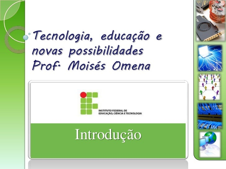 Tecnologia, educação enovas possibilidadesProf. Moisés Omena       Introdução