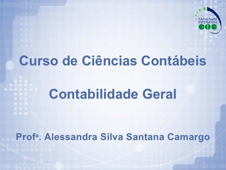 Curso de Ciências Contábeis   Contabilidade Geral Prof a . Alessandra Silva Santana Camargo