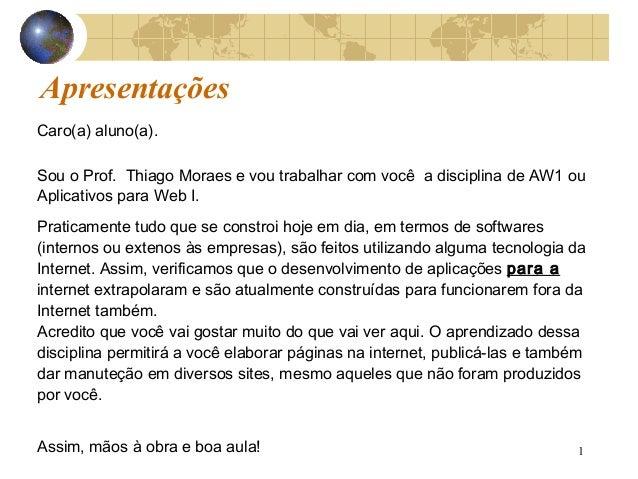 1 Apresentações Caro(a) aluno(a). Sou o Prof. Thiago Moraes e vou trabalhar com você a disciplina de AW1 ou Aplicativos pa...