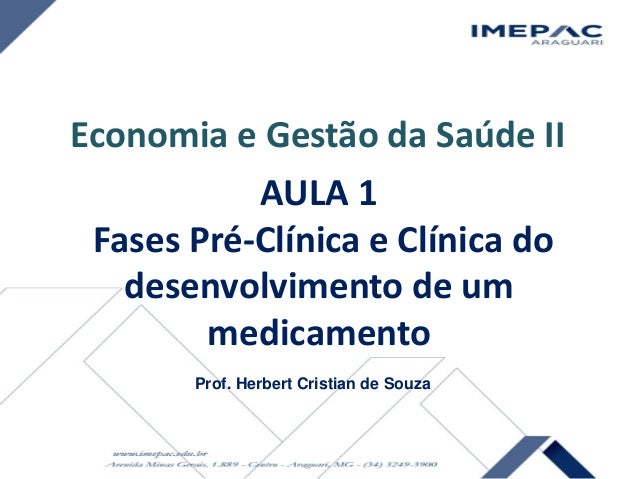 AULA 1 Fases Pré-Clínica e Clínica do desenvolvimento de um medicamento Prof. Herbert Cristian de Souza Economia e Gestão ...