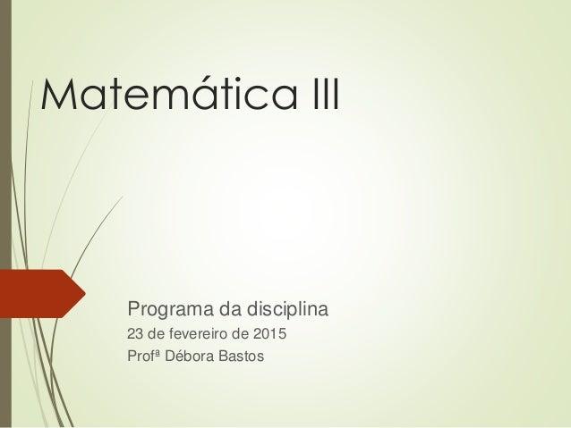 Matemática III Programa da disciplina 23 de fevereiro de 2015 Profª Débora Bastos