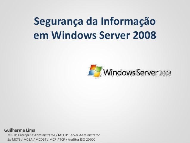 Segurança da Informação em Windows Server 2008 Guilherme Lima MCITP Enterprise Administrator / MCITP Server Administrator ...