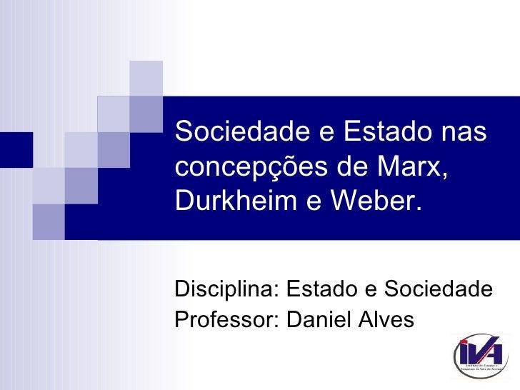 Sociedade e Estado nasconcepções de Marx,Durkheim e Weber.Disciplina: Estado e SociedadeProfessor: Daniel Alves