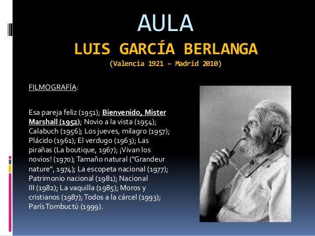 AULA             LUIS GARCÍA BERLANGA                         (Valencia 1921 – Madrid 2010)FILMOGRAFÍA:Esa pareja feliz (1...