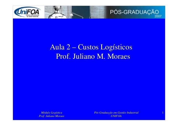 Aula 2 – Custos Logísticos          Prof. Juliano M. Moraes      Módulo Logística      Pós Graduação em Gestão Industrial ...
