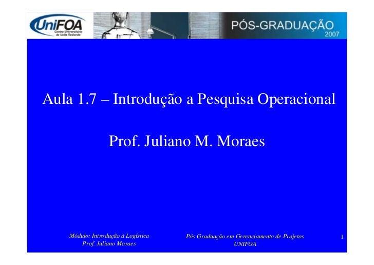 Aula 1.7 – Introdução a Pesquisa Operacional                    Prof. Juliano M. Moraes         Módulo: Introdução à Logís...