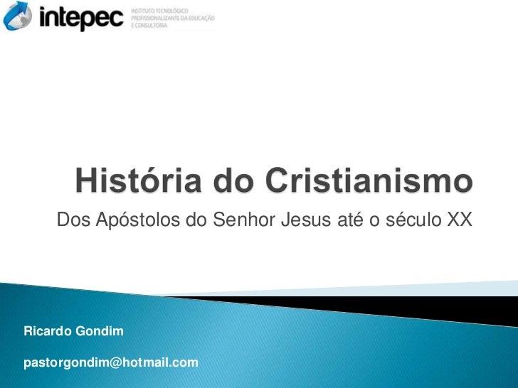 Dos Apóstolos do Senhor Jesus até o século XXRicardo Gondimpastorgondim@hotmail.com