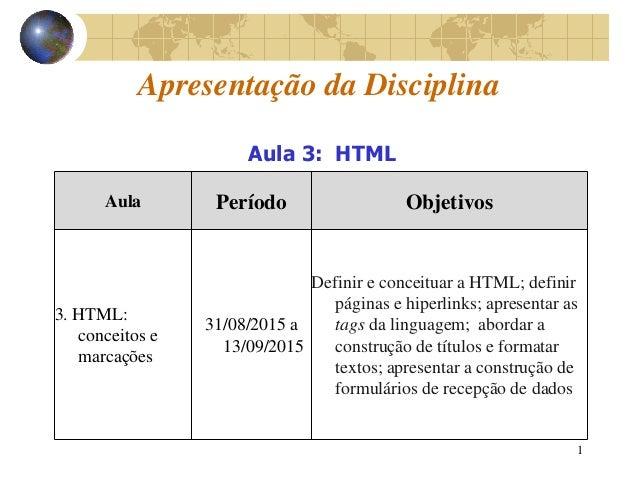 1 Apresentação da Disciplina Aula Período Objetivos 3. HTML: conceitos e marcações 31/08/2015 a 13/09/2015 Definir e conce...