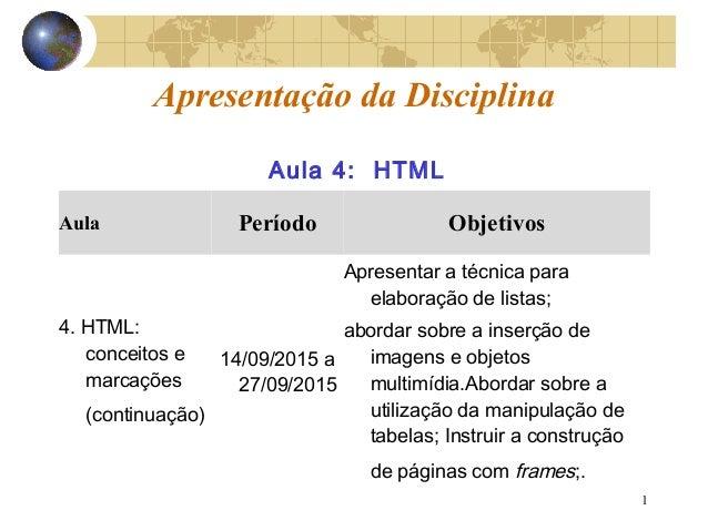 1 Apresentação da Disciplina Aula Período Objetivos 4. HTML: conceitos e marcações (continuação) 14/09/2015 a 27/09/2015 A...