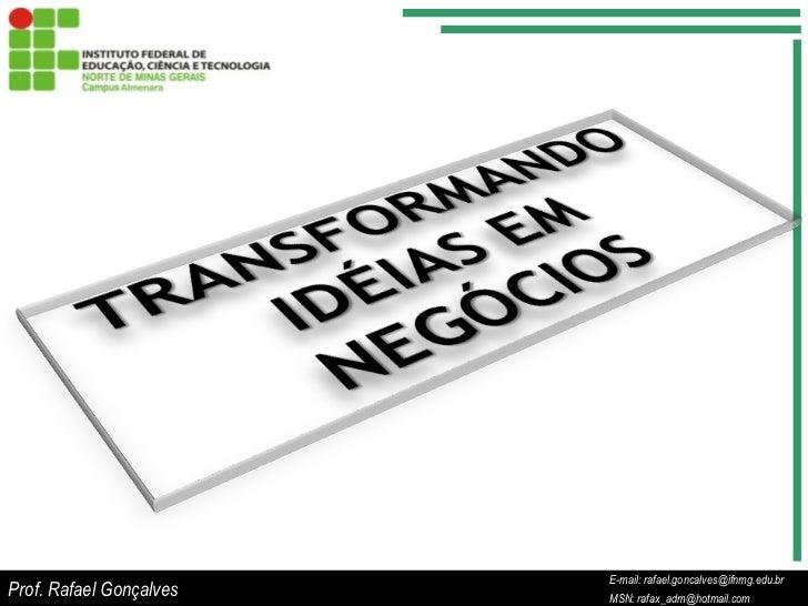 Prof. Rafael Gonçalves<br />E-mail: rafael.goncalves@ifnmg.edu.br<br />MSN: rafax_adm@hotmail.com<br />TRANSFORMANDO IDÉIA...