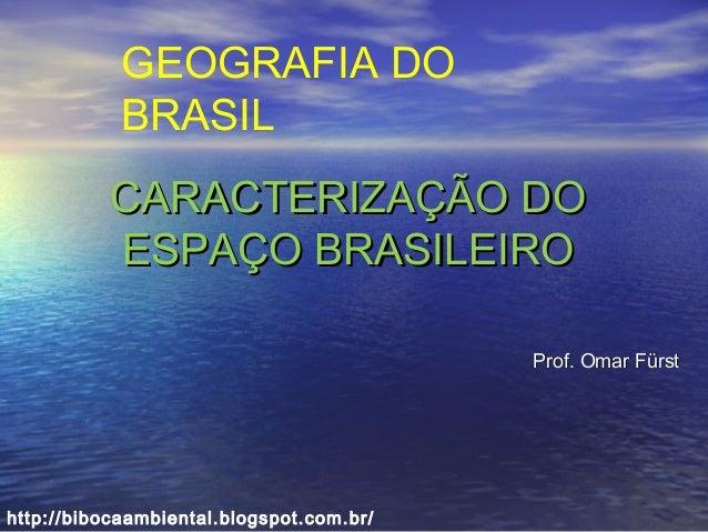 CARACTERIZAÇÃO DOCARACTERIZAÇÃO DO ESPAÇO BRASILEIROESPAÇO BRASILEIRO Prof. Omar FürstProf. Omar Fürst GEOGRAFIA DO BRASIL...