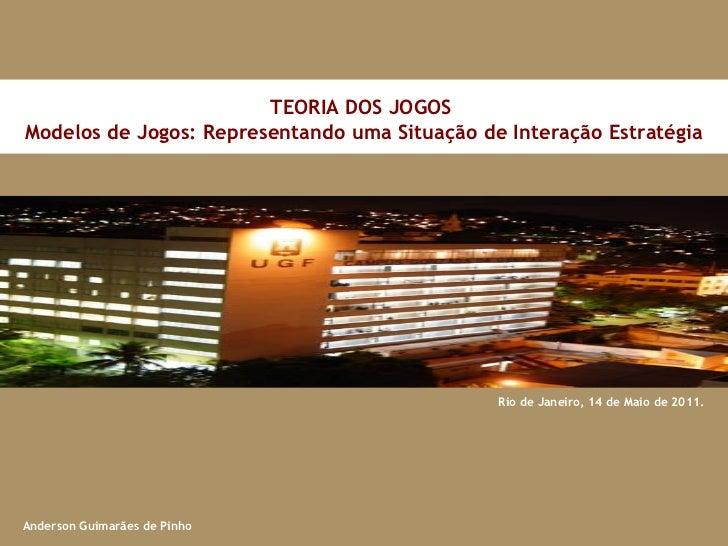 Rio de Janeiro, 14 de Maio de 2011. TEORIA DOS JOGOS  Modelos de Jogos: Representando uma Situação de Interação Estratégia...