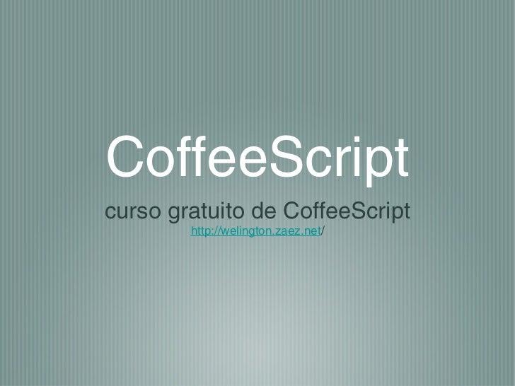 CoffeeScriptcurso gratuito de CoffeeScript        http://welington.zaez.net/