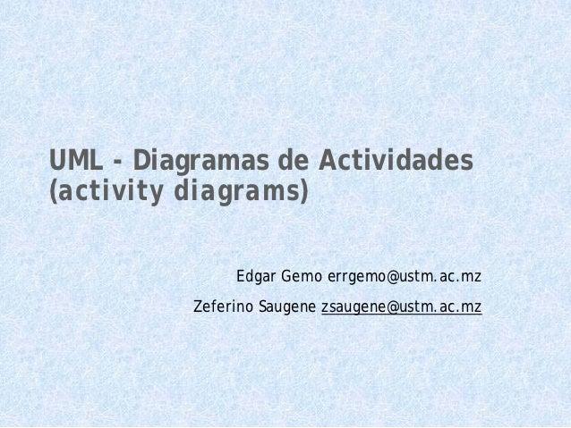 UML - Diagramas de Actividades(activity diagrams)               Edgar Gemo errgemo@ustm.ac.mz          Zeferino Saugene zs...