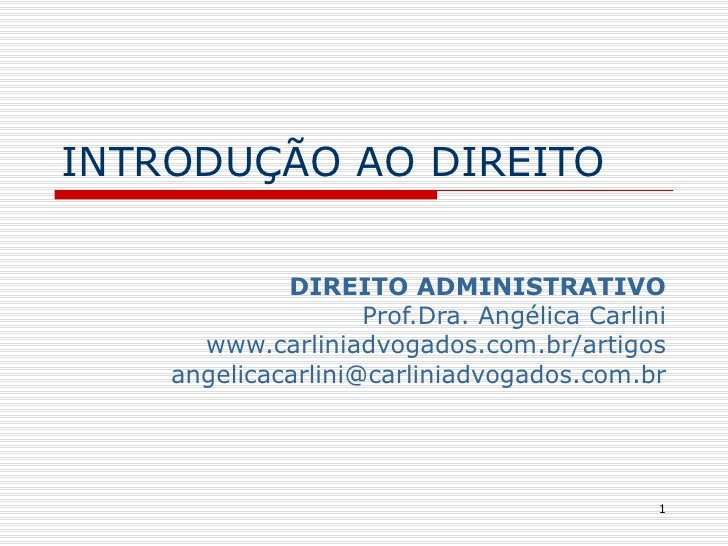 INTRODUÇÃO AO DIREITO DIREITO ADMINISTRATIVO Prof.Dra. Angélica Carlini www.carliniadvogados.com.br/artigos [email_address]
