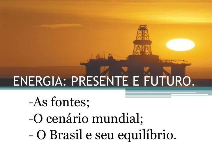 ENERGIA: PRESENTE E FUTURO.<br /><ul><li>As fontes;