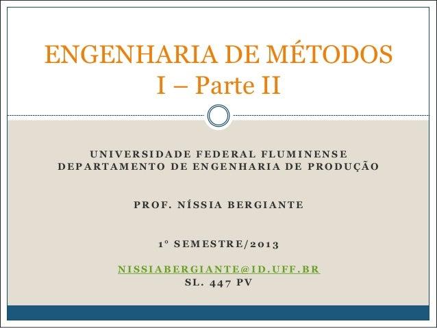 ENGENHARIA DE MÉTODOS I – Parte II UNIVERSIDADE FEDERAL FLUMINENSE DEPARTAMENTO DE ENGENHARIA DE PRODUÇÃO  PROF. NÍSSIA BE...