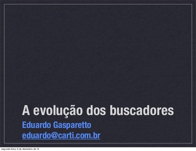 A evolução dos buscadores Eduardo Gasparetto eduardo@carti.com.br segunda-feira, 9 de dezembro de 13