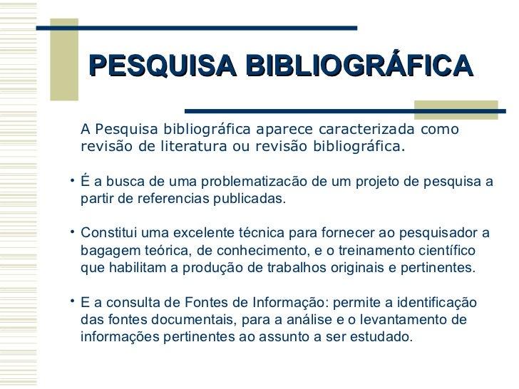PESQUISA BIBLIOGRÁFICA <ul><li>A Pesquisa bibliográfica aparece caracterizada como revisão de literatura ou revisão biblio...