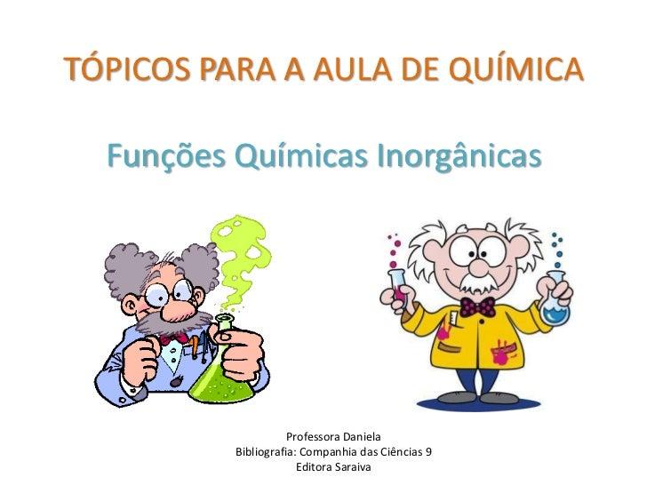 TÓPICOS PARA A AULA DE QUÍMICA  Funções Químicas Inorgânicas                     Professora Daniela          Bibliografia:...