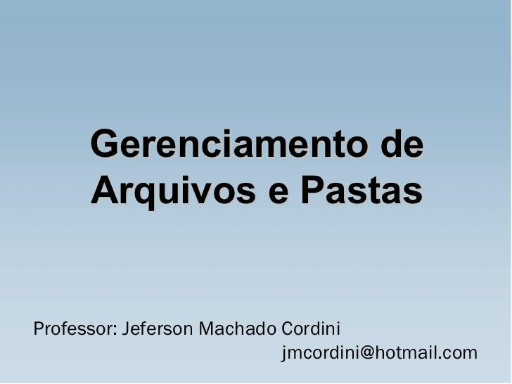 Professor: Jeferson Machado Cordini    jmcordini@hotmail.com  Gerenciamento de Arquivos e Pastas