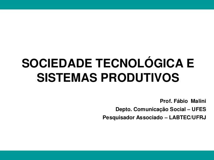 SOCIEDADE TECNOLÓGICA E  SISTEMAS PRODUTIVOS                             Prof. Fábio Malini              Depto. Comunicaçã...