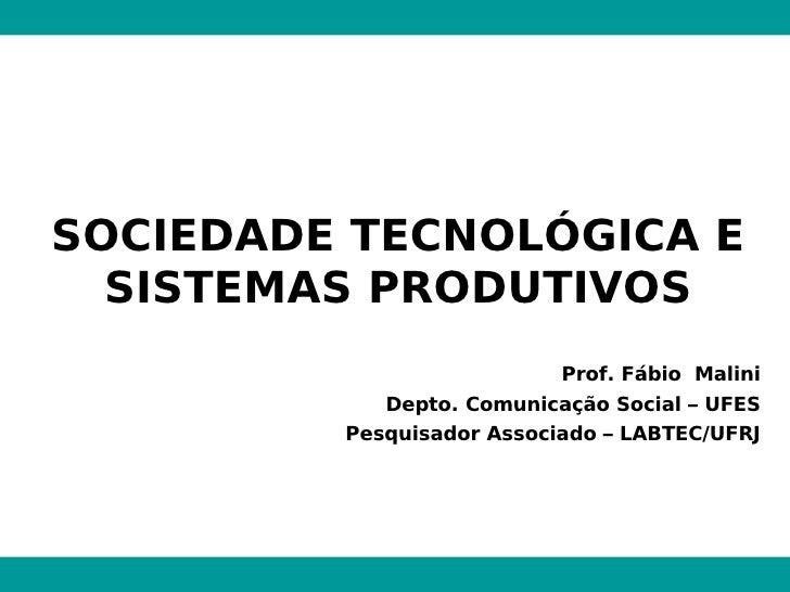 SOCIEDADE TECNOLÓGICA E SISTEMAS PRODUTIVOS Prof. Fábio  Malini Depto. Comunicação Social – UFES Pesquisador Associado – L...