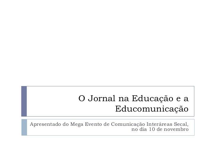 O Jornal na Educação e a                          EducomunicaçãoApresentado do Mega Evento de Comunicação Interáreas Secal...