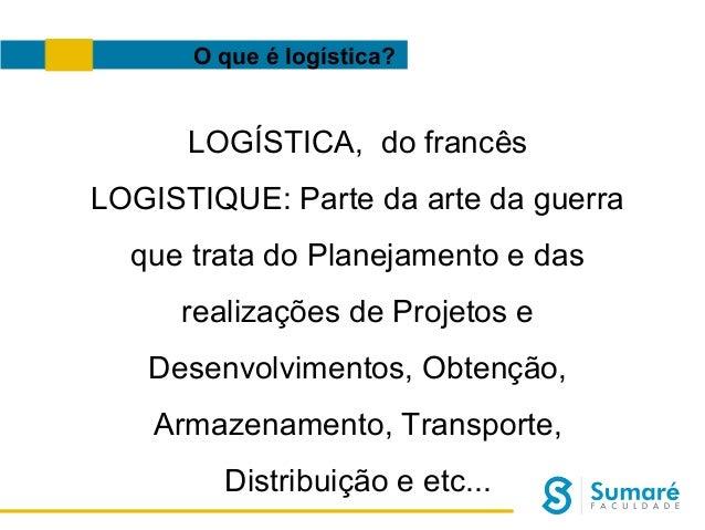 O que é logística?  LOGÍSTICA, do francês LOGISTIQUE: Parte da arte da guerra que trata do Planejamento e das realizações ...