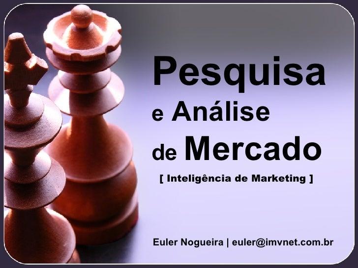 Pesquisa e  Análise de  Mercado Euler Nogueira   euler@imvnet.com.br [ Inteligência de Marketing ]
