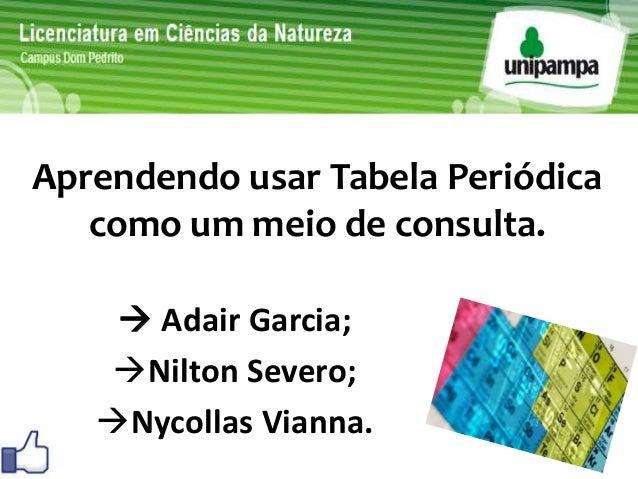 Aprendendo usar Tabela Periódica  como um meio de consulta.   Adair Garcia;  Nilton Severo;  Nycollas Vianna.