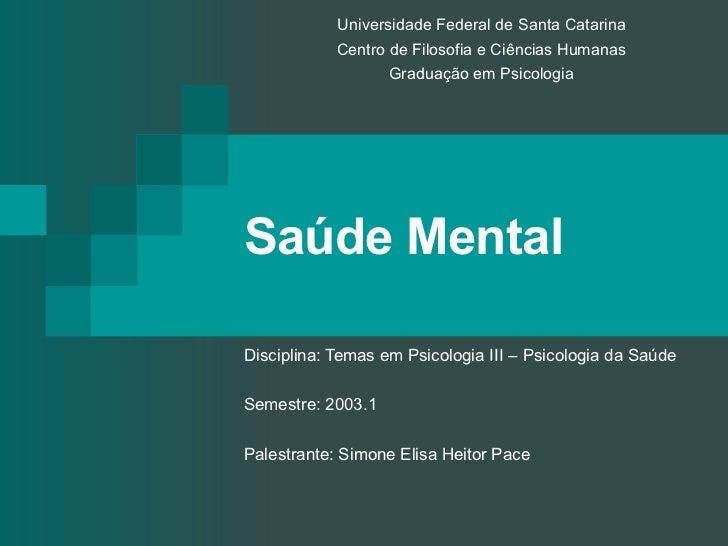 Saúde Mental Disciplina: Temas em Psicologia III – Psicologia da Saúde Semestre: 2003.1 Palestrante: Simone Elisa Heitor P...