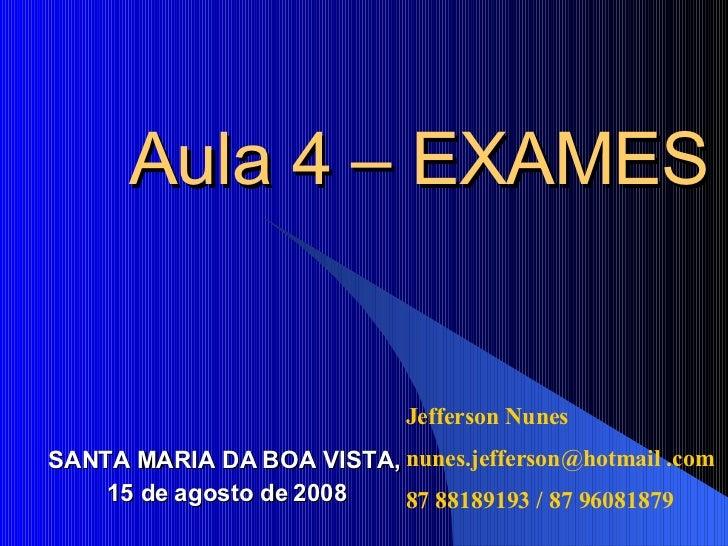Aula 4 – EXAMES SANTA MARIA DA BOA VISTA, 15 de agosto de 2008 Jefferson Nunes nunes.jefferson@hotmail .com 87 88189193 / ...