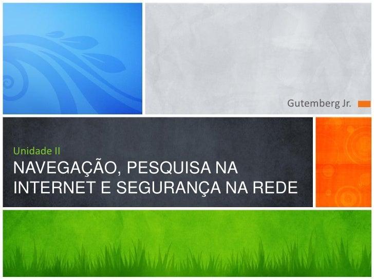 Gutemberg Jr.    Unidade II NAVEGAÇÃO, PESQUISA NA INTERNET E SEGURANÇA NA REDE