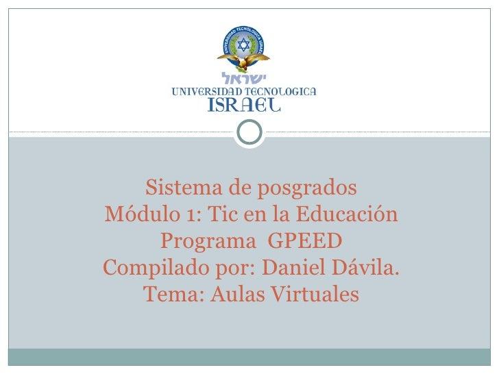 Sistema de posgrados Módulo 1: Tic en la Educación Programa  GPEED Compilado por: Daniel Dávila. Tema: Aulas Virtuales