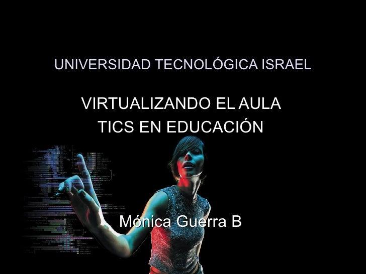 UNIVERSIDAD TECNOLÓGICA ISRAEL VIRTUALIZANDO EL AULA  TICS EN EDUCACIÓN  Mónica Guerra B